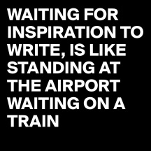 WAITING-FOR-INSPIRATION-TO-WRITE-IS-LIKE-STANDING.jpg